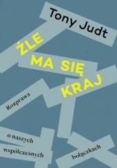 Okładka książki Źle ma się kraj. Rozprawa o naszych współczesnych bolączkach Tony Judt