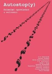 Okładka książki Autostop(y). Dziesięć opowiadań o wolności Hanka V. Mody,K.B. Ambroziak,Magdalena Niziołek-Kierecka,K.A. Kowalewska,Joanna Chudzio,Marta Koton-Czarnecka,Katarzyna Tomczyk,Zuzanna Muszyńska,Gabriela Szczęsna (pseud.),Dorota Szelezińska