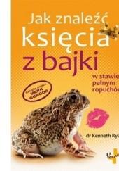 Okładka książki Jak znaleźć księcia z bajki w stawie pełnym ropuchów Kenneth Ryan