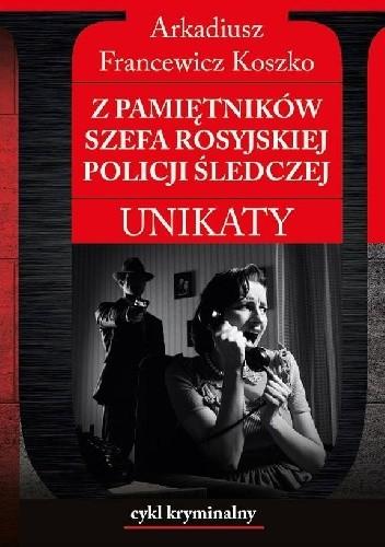 Okładka książki Z pamiętników szefa rosyjskiej policji śledczej Arkadiusz Francewicz Koszko
