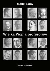 Okładka książki Wielka wojna profesorów. Nauki o człowieku (1912 - 1923) Maciej Górny