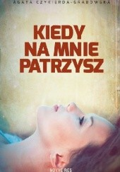 Okładka książki Kiedy na mnie patrzysz Agata Czykierda-Grabowska