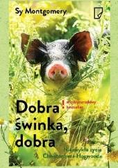 Okładka książki Dobra świnka, dobra. Niezwykłe życie Christophera Hogwooda Sy Montgomery