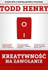 Okładka książki Kreatywność na zawołanie. Jak odkryć i rozwinąć wewnętrzną moc twórczą Todd Henry