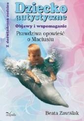 Okładka książki Dziecko autystyczne. Objawy i wspomaganie. Prawdziwa opowieść o Maciusiu Beata Zawiślak