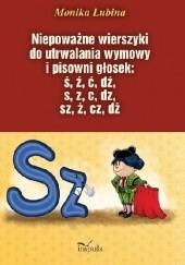 Okładka książki Niepoważne wierszyki do utrwalania wymowy i pisowni głosek: ś, ź, ć, dź, s, z, c, dz, sz, ż, cz, dż Monika Lubina