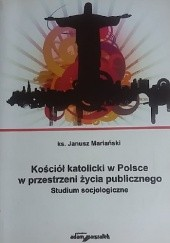 Okładka książki Kościół katolicki w Polsce w przestrzeni życia publicznego. Studium socjologiczne Janusz Mariański