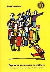 Okładka książki Poprawna polszczyzna w praktyce: poradnik dla tych, którzy chcą dobrze mówić i pisać po polsku Ewa Kołodziejek