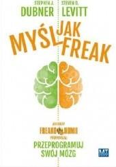 Okładka książki Myśl jak FREAK! Autorzy Freakonomii proponują: przeprogramuj swój mózg Steven D. Levitt,Stephen J. Dubner