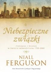 Okładka książki Niebezpieczne związki. Pieniądze i władza w świecie nowożytnym 1700-2000 Niall Ferguson