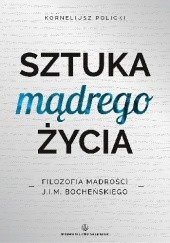 Okładka książki Sztuka mądrego życia. Filozofia mądrości J. I. M. Bocheńskiego Korneliusz Policki