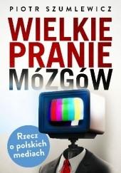 Okładka książki Wielkie pranie mózgów. Rzecz o polskich mediach Piotr Szumlewicz