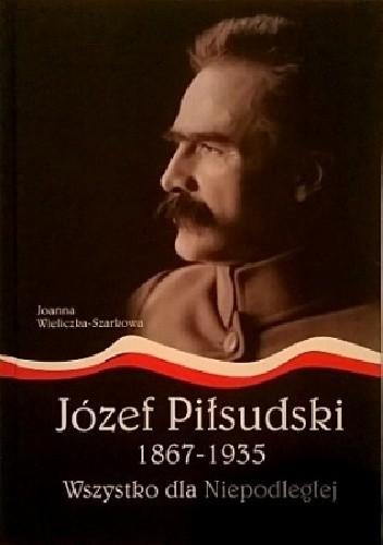 Okładka książki Józef Piłsudski 1867-1935. Wszystko dla Niepodległej