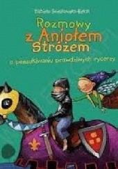 Okładka książki Rozmowy z Aniołem Stróżem o poszukiwaniu prawdziwych rycerzy Elżbieta Śnieżkowska-Bielak