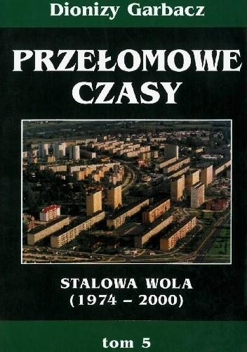 Okładka książki Przełomowe czasy: Stalowa Wola (1974-2000) Dionizy Garbacz