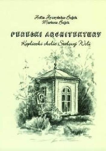 Okładka książki Perełki architektury. Kapliczki okolic Stalowej Woli Mariusz Bajek,Zofia Życzyńska-Bajek