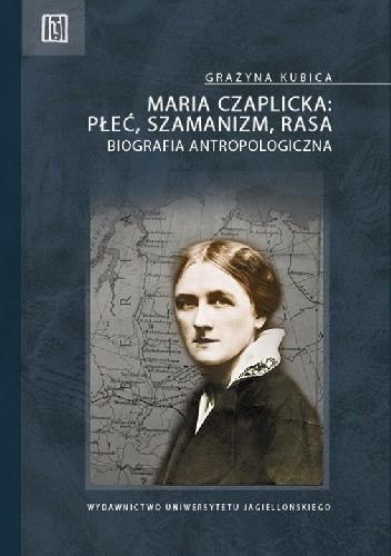 Okładka książki Maria Czaplicka - płeć, szamanizm, rasa. Biografia antropologiczna Grażyna Kubica