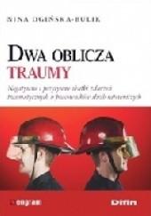 Okładka książki Dwa oblicza traumy. Negatywne i pozytywne skutki zdarzeń traumatycznych u pracowników służb ratowniczych Nina Ogińska-Bulik
