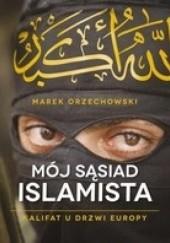 Okładka książki Mój sąsiad islamista. Kalifat u drzwi Europy Marek Orzechowski