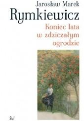 Okładka książki Koniec lata w zdziczałym ogrodzie Jarosław Marek Rymkiewicz
