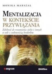Okładka książki Mentalizacja w kontekście przywiązania. Zdolność do rozumienia siebie i innych u osób z osobowością borderline Monika Marszał