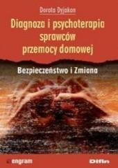 Okładka książki Diagnoza i psychoterapia sprawców przemocy domowej. Bezpieczeństwo i Zmiana Dorota Dyjakon
