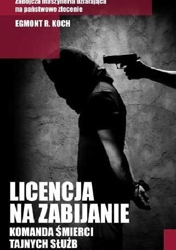 Okładka książki Licencja na zabijanie. Komanda śmierci tajnych służb Egmont R. Koch