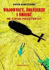 Okładka książki Wojownicy, żołnierze i śmierć nie zawsze pełna chwały Piotr Korczyński