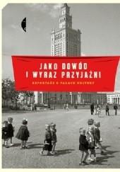 Okładka książki Jako dowód i wyraz przyjaźni. Reportaże o Pałacu Kultury Monika Sznajderman,Magdalena Budzińska