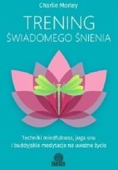Okładka książki Trening świadomego śnienia. Techniki mindfulness, joga snu i buddyjskie medytacje na uważne życie Charlie Morley