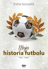 Okładka książki Moja historia futbolu. T. 1. Świat Stefan Szczepłek