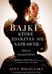 Okładka książki Bajki, które zdarzyły się naprawdę. Historie słynnych kobiet Anna Moczulska