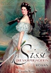 Okładka książki Sissi - Die Vampirjägerin. Scheusalsjahre einer Kaiserin Claudia Kern