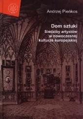 Okładka książki Dom sztuki. Siedziby artystów w nowoczesnej kulturze europejskiej Andrzej Pieńkos
