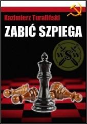 Okładka książki Zabić SZPIEGA Kazimierz Turaliński