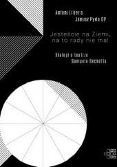 Okładka książki Jesteście na Ziemi, na to rady nie ma! Dialogi o teatrze Samuela Becketta Antoni Libera,Janusz Pyda OP