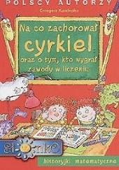 Okładka książki Na co zachorował' cyrkiel oraz o tym, kto wygrał' zawody w liczeniu : historyjki matematyczne,  il. Teresa Zalewska [nazwa]-Hoya [pseud.]. Grzegorz Kasdepke