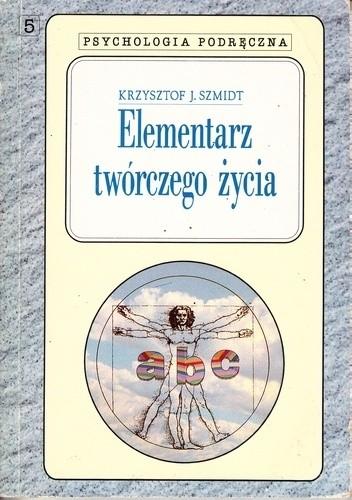 Okładka książki Elementarz twórczego życia Krzysztof J. Szmidt
