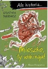 Okładka książki Ale historia... Mieszko, ty wikingu! Grażyna Bąkiewicz,Artur Nowicki