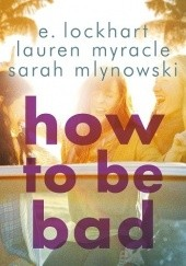 Okładka książki How to be bad Lauren Myracle,Sarah Mlynowski,E. Lockhart