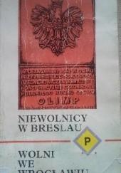 Okładka książki Niewolnicy w Breslau, wolni we Wrocławiu: Wspomnienia Polaków wojennego Wrocławia Anna Kosmulska