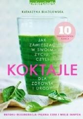 Okładka książki Jak zamieszać w swoim życiu, czyli koktajle dla zdrowia i urody Katarzyna Błażejewska