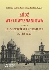 Okładka książki Łódź wielowyznaniowa. Dzieje wspólnot religijnych do 1914 r. Kazimierz Badziak,Karol Chylak,Małgorzata Łapa