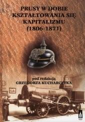 Okładka książki Prusy w dobie kształtowania się kapitalizmu (1806-1871) Grzegorz Kucharczyk