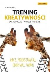 Okładka książki Trening kreatywności. Jak pobudzić twórcze myślenie Agnieszka Biela