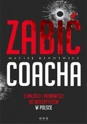 Okładka książki Zabić coacha. O miłości i nienawiści do autorytetów w Polsce Maciej Bennewicz