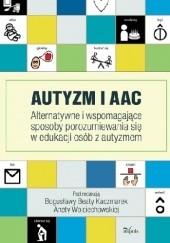 Okładka książki Autyzm i AAC. Alternatywne i wspomagające sposoby porozumiewania się w edukacji osób z autyzmem Bogusława Beata Kaczmarek,Aneta Wojciechowska
