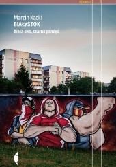 Okładka książki Białystok. Biała siła, czarna pamięć Marcin Kącki