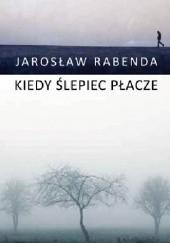 Okładka książki Kiedy ślepiec płacze Jarosław Rabenda