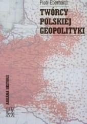 Okładka książki Twórcy polskiej geopolityki Piotr Eberhardt